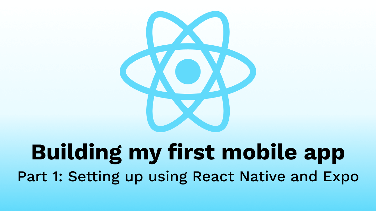 Building my first Mobile App - Part 1: Setting up using React Native and Expo