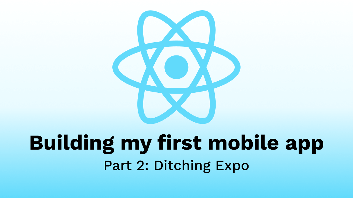 Building my first Mobile App - Part 2: Ditching Expo