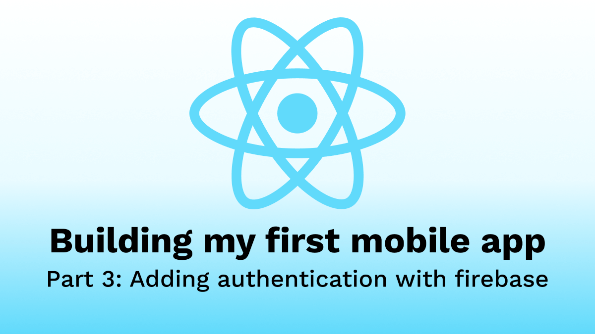 Building my first Mobile App - Part 3: Adding authentication with firebase